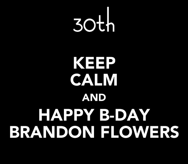 KEEP CALM AND HAPPY B-DAY BRANDON FLOWERS