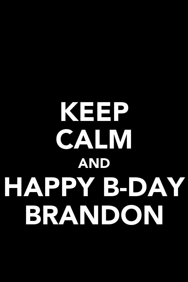 KEEP CALM AND HAPPY B-DAY BRANDON