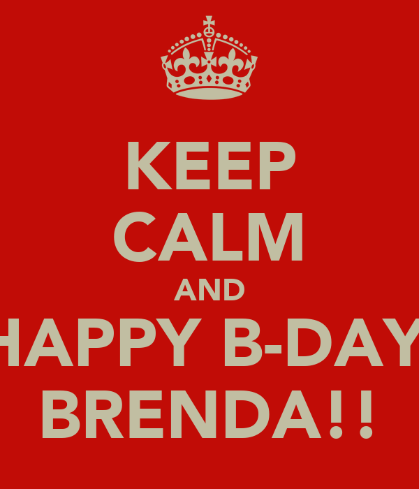 KEEP CALM AND HAPPY B-DAY  BRENDA!!