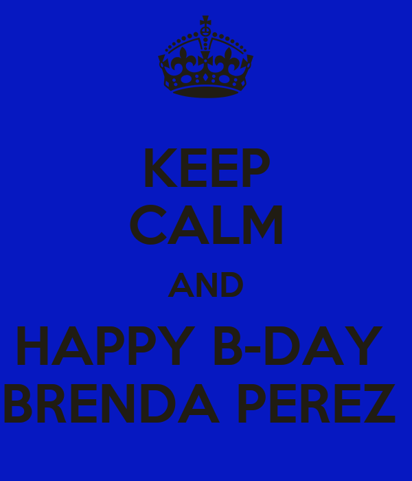 KEEP CALM AND HAPPY B-DAY  BRENDA PEREZ