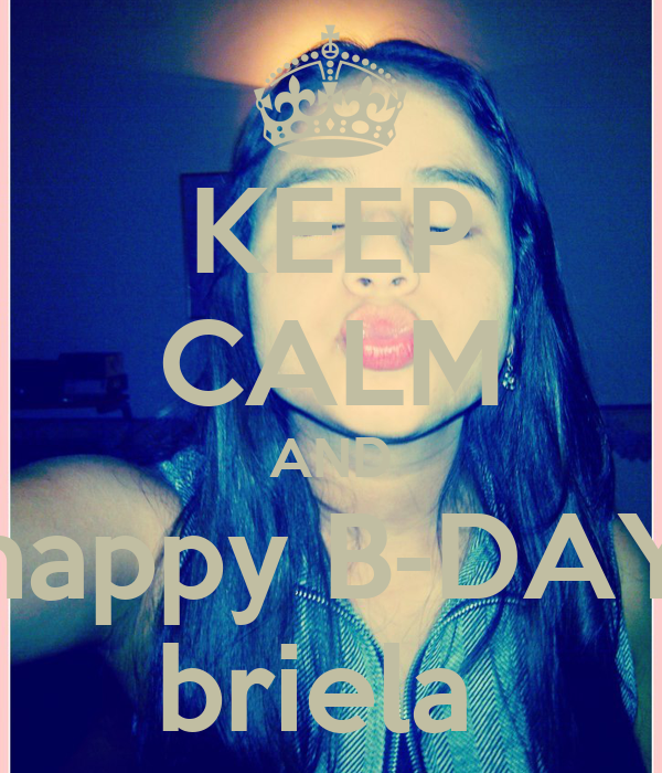 KEEP CALM AND happy B-DAY briela