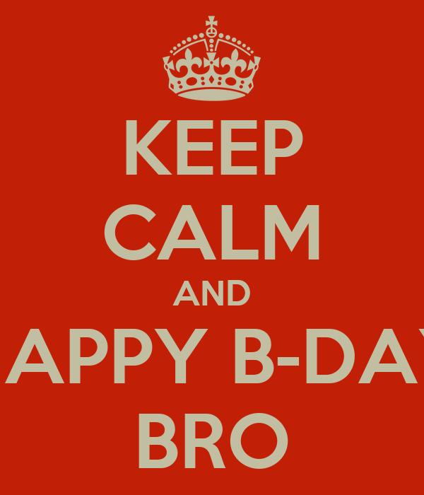 KEEP CALM AND HAPPY B-DAY BRO