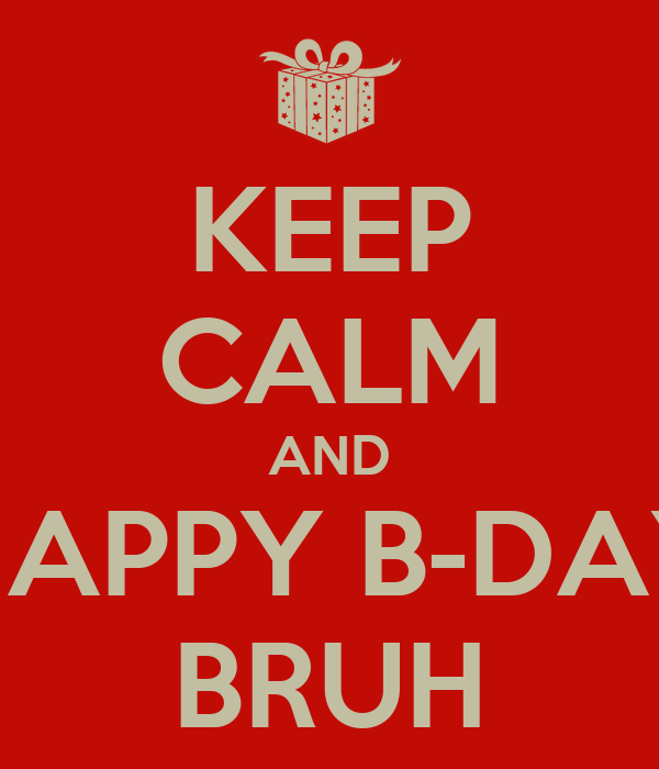 KEEP CALM AND HAPPY B-DAY BRUH