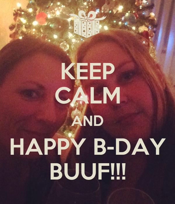 KEEP CALM AND HAPPY B-DAY BUUF!!!