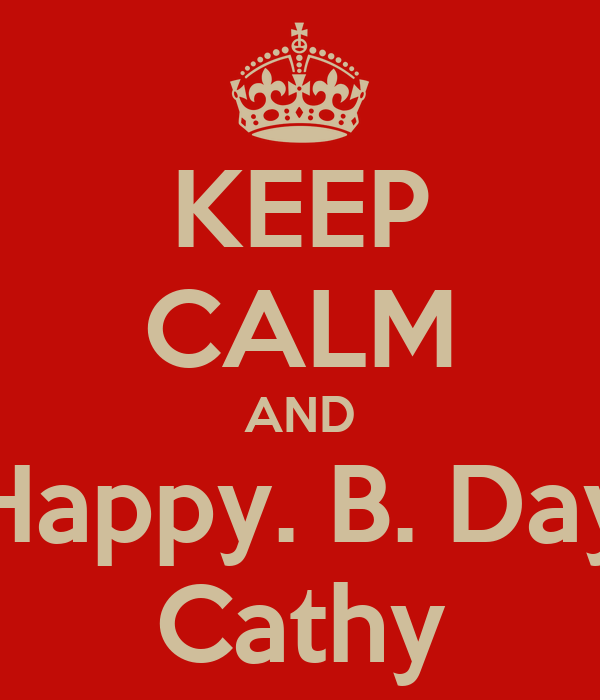 KEEP CALM AND Happy. B. Day Cathy