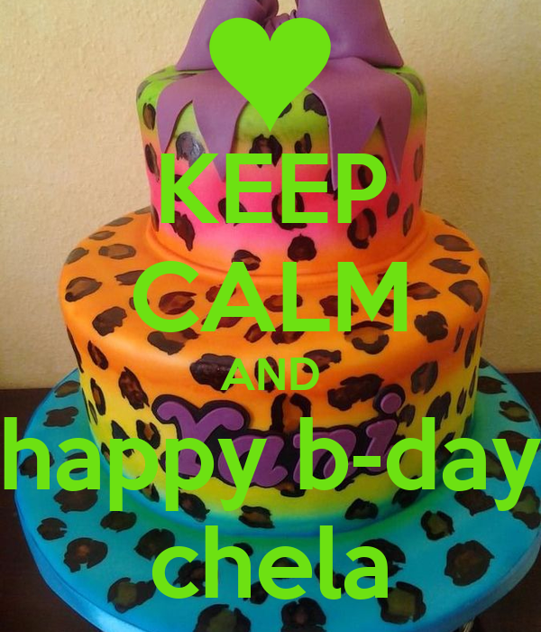 KEEP CALM AND happy b-day chela