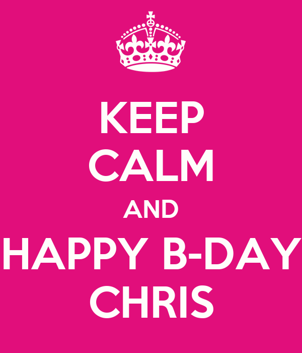 KEEP CALM AND HAPPY B-DAY CHRIS