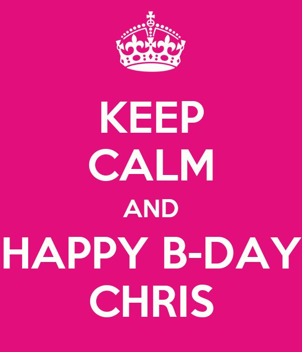 KEEP CALM AND HAPPY B-DAY CHRIS