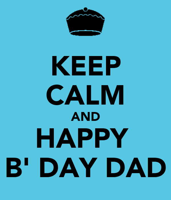 KEEP CALM AND HAPPY  B' DAY DAD