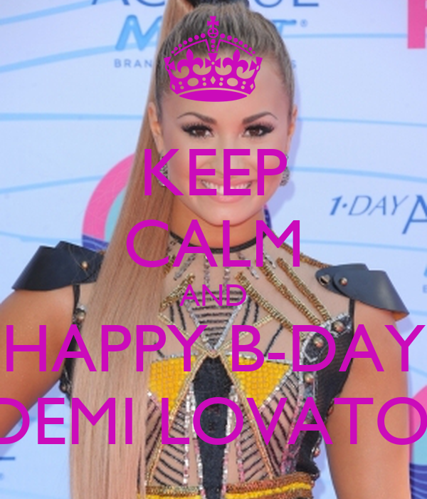 KEEP CALM AND HAPPY B-DAY DEMI LOVATO.