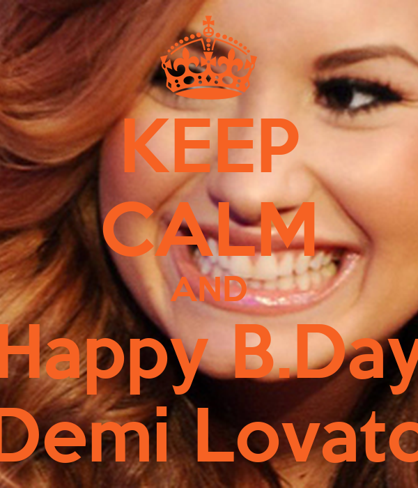 KEEP CALM AND Happy B.Day Demi Lovato