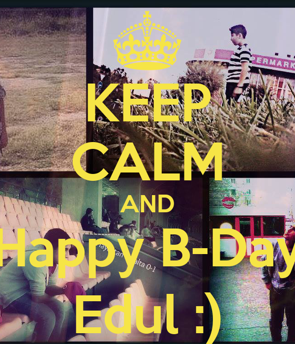 KEEP CALM AND Happy B-Day Edul :)