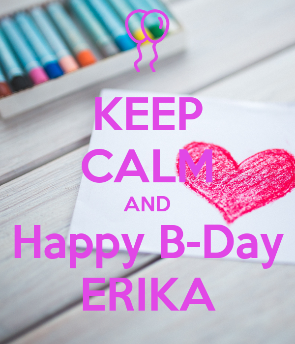 KEEP CALM AND Happy B-Day ERIKA