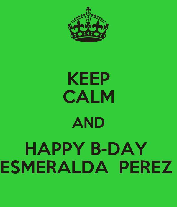 KEEP CALM AND HAPPY B-DAY  ESMERALDA  PEREZ