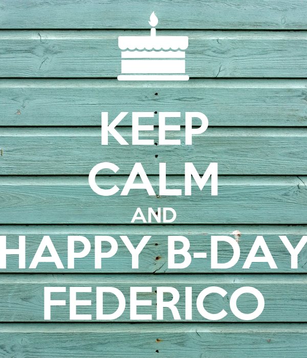 KEEP CALM AND HAPPY B-DAY FEDERICO