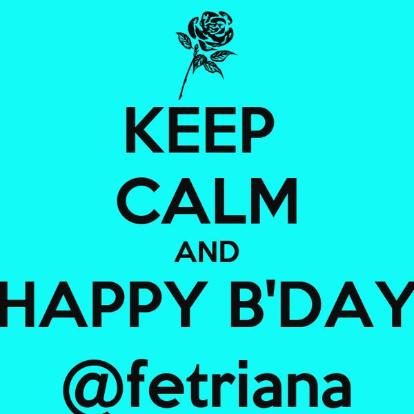 KEEP  CALM AND HAPPY B'DAY @fetriana