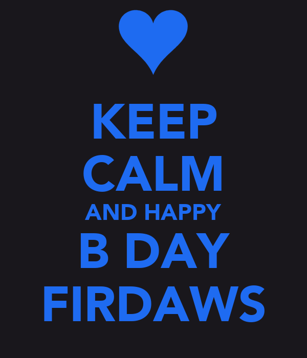 KEEP CALM AND HAPPY B DAY FIRDAWS