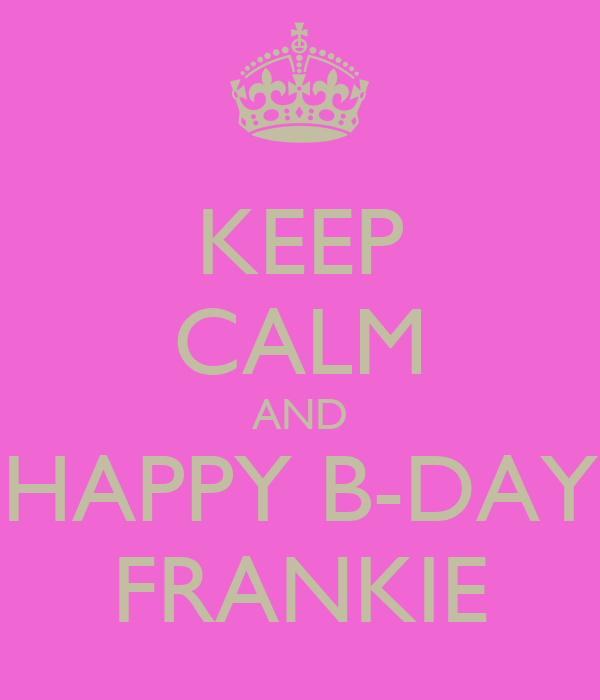 KEEP CALM AND HAPPY B-DAY FRANKIE