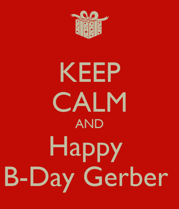 KEEP CALM AND Happy  B-Day Gerber