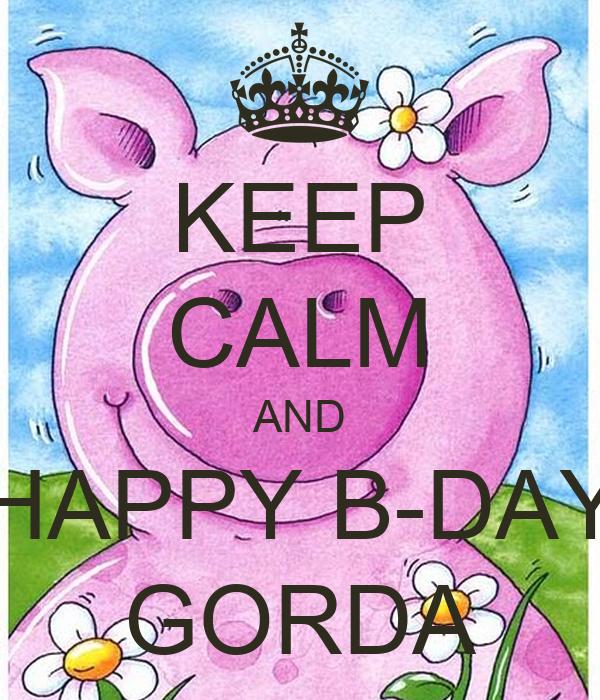 KEEP CALM AND HAPPY B-DAY GORDA