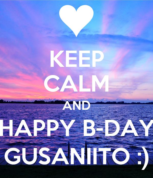KEEP CALM AND HAPPY B-DAY GUSANIITO :)
