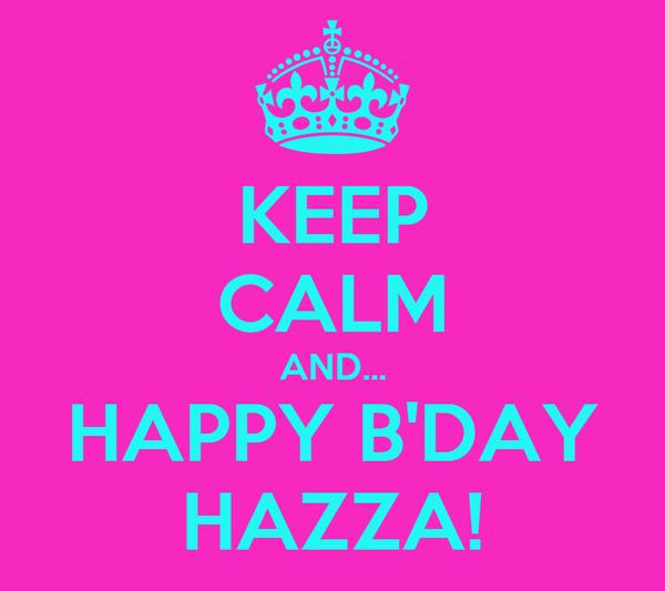 KEEP CALM AND... HAPPY B'DAY HAZZA!