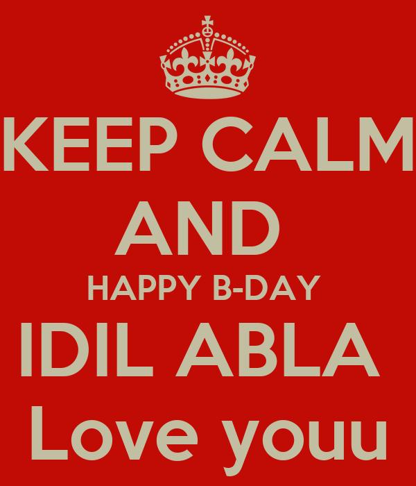 KEEP CALM AND  HAPPY B-DAY  IDIL ABLA  Love youu