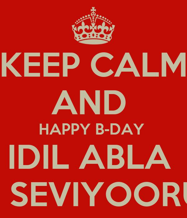 KEEP CALM AND  HAPPY B-DAY  IDIL ABLA  SENI SEVIYOORUM ❤