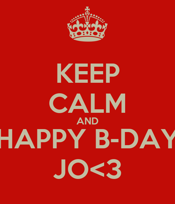 KEEP CALM AND HAPPY B-DAY JO<3