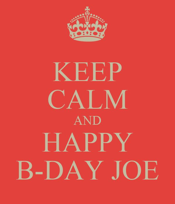 KEEP CALM AND HAPPY B-DAY JOE