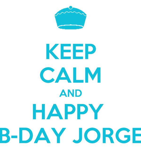 KEEP CALM AND HAPPY  B-DAY JORGE