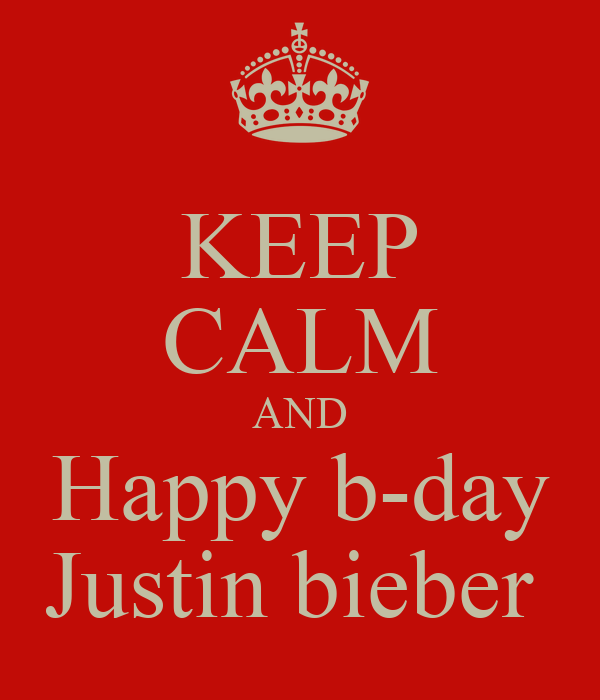 KEEP CALM AND Happy b-day Justin bieber