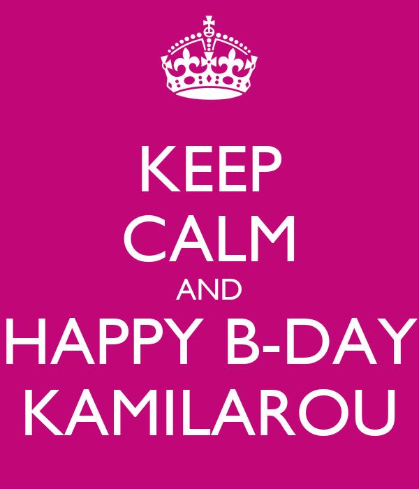 KEEP CALM AND HAPPY B-DAY KAMILAROU