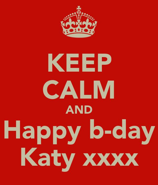 KEEP CALM AND Happy b-day Katy xxxx
