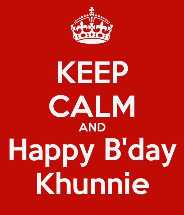 KEEP CALM AND Happy B'day Khunnie