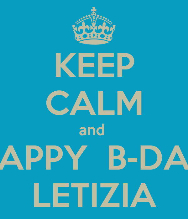 KEEP CALM and  HAPPY  B-DAY LETIZIA