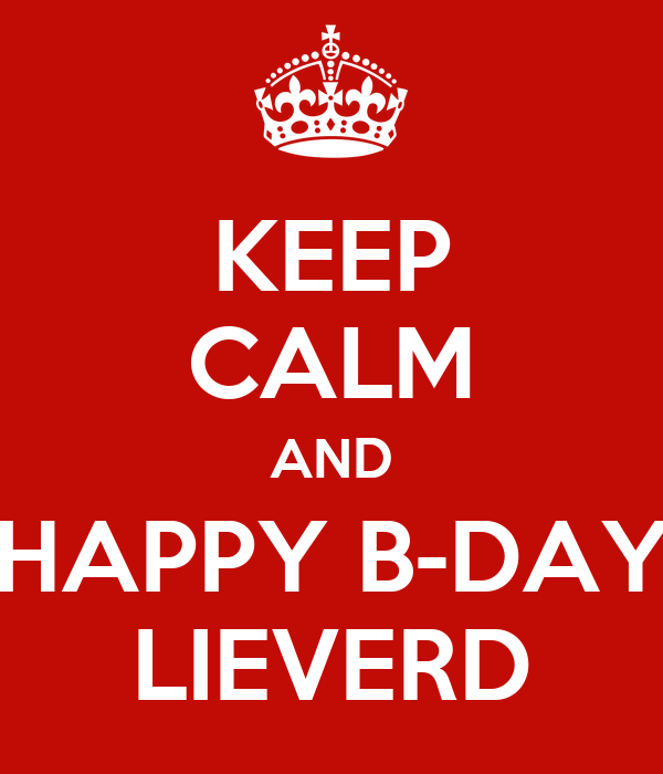 KEEP CALM AND HAPPY B-DAY LIEVERD