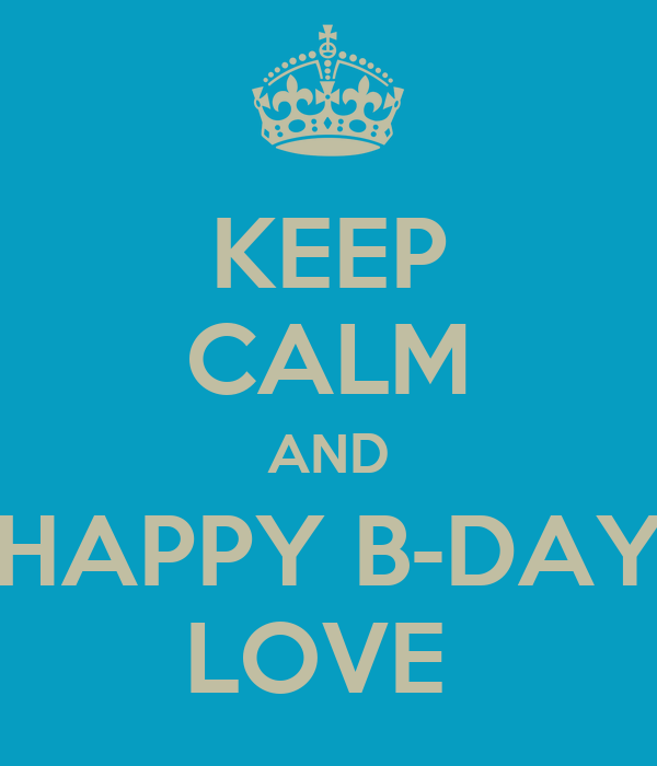 KEEP CALM AND HAPPY B-DAY LOVE