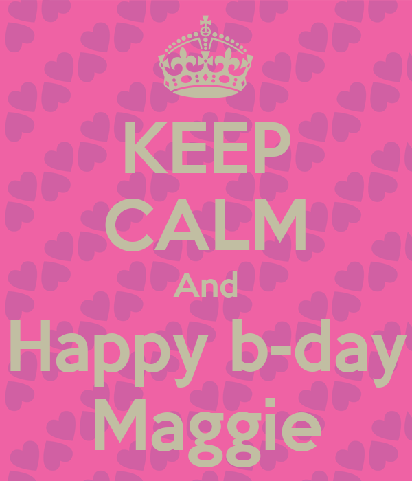 KEEP CALM And Happy b-day Maggie