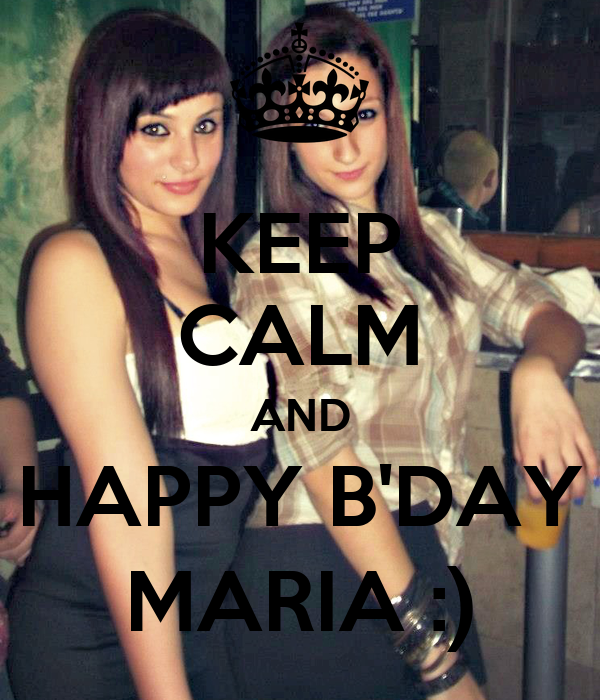 KEEP CALM AND HAPPY B'DAY MARIA :)