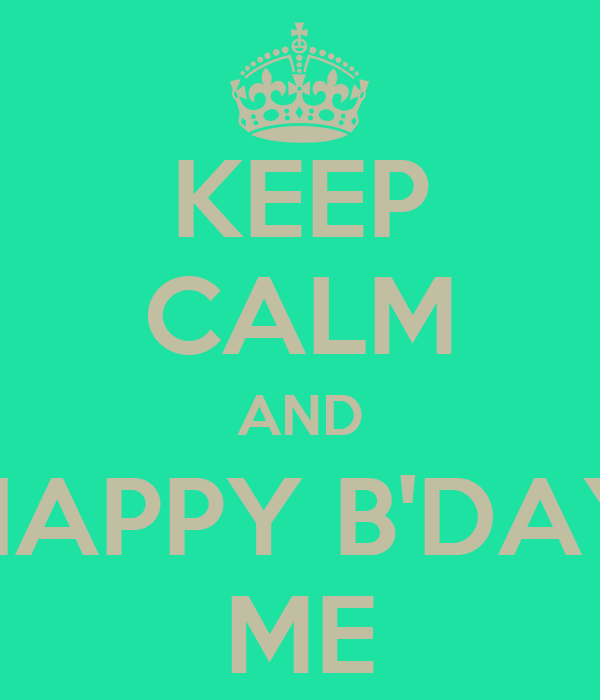 KEEP CALM AND HAPPY B'DAY ME