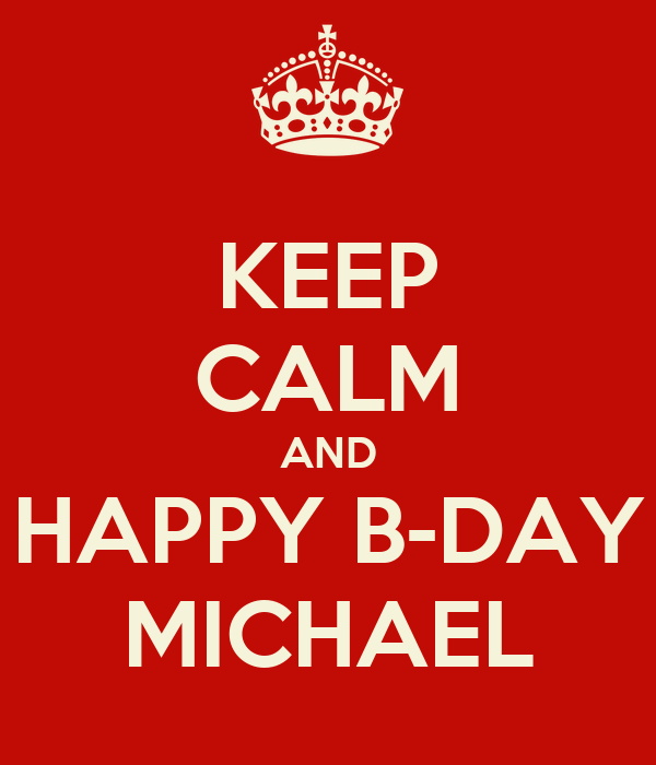 KEEP CALM AND  HAPPY B-DAY  MICHAEL