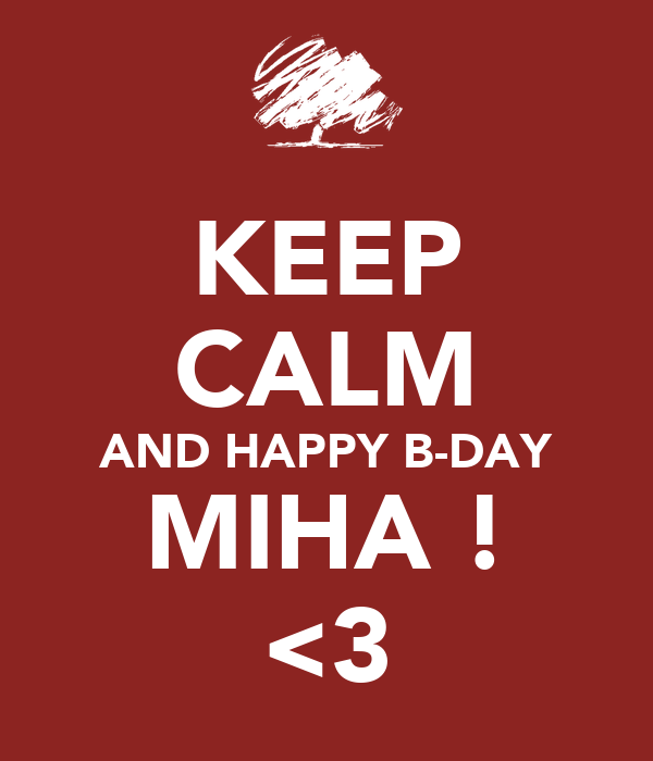KEEP CALM AND HAPPY B-DAY MIHA ! <3