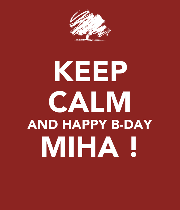 KEEP CALM AND HAPPY B-DAY MIHA !
