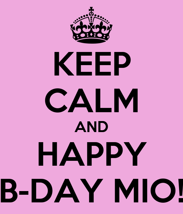 KEEP CALM AND HAPPY B-DAY MIO!
