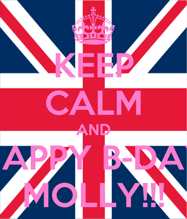 KEEP CALM AND HAPPY B-DAY MOLLY!!!