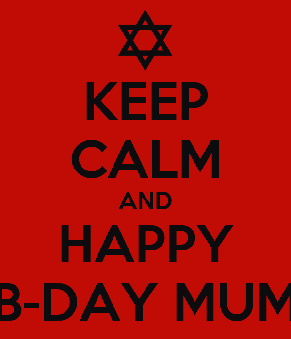 KEEP CALM AND HAPPY B-DAY MUM