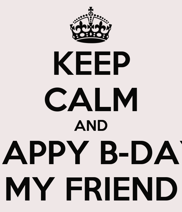KEEP CALM AND HAPPY B-DAY MY FRIEND