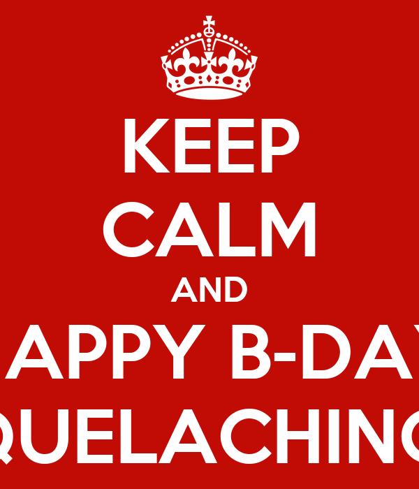 KEEP CALM AND HAPPY B-DAY #OHQUELACHINGADA