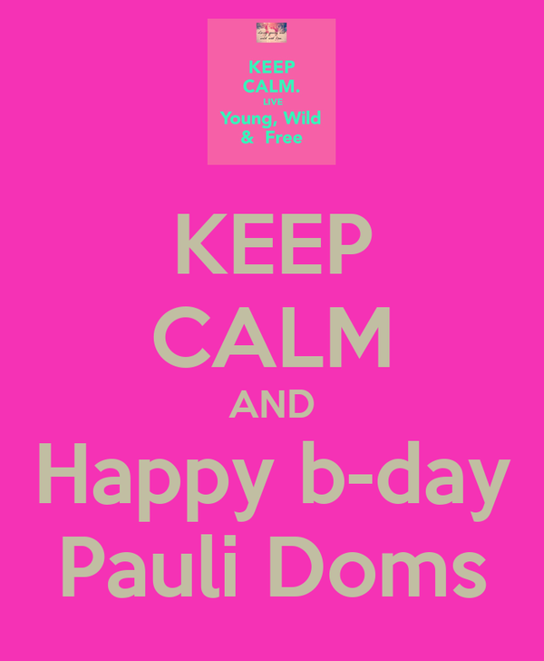 KEEP CALM AND Happy b-day Pauli Doms